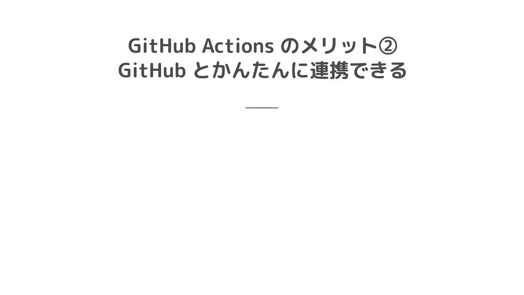 GitHub Actions のメリット②  GitHub とかんたんに連携できる