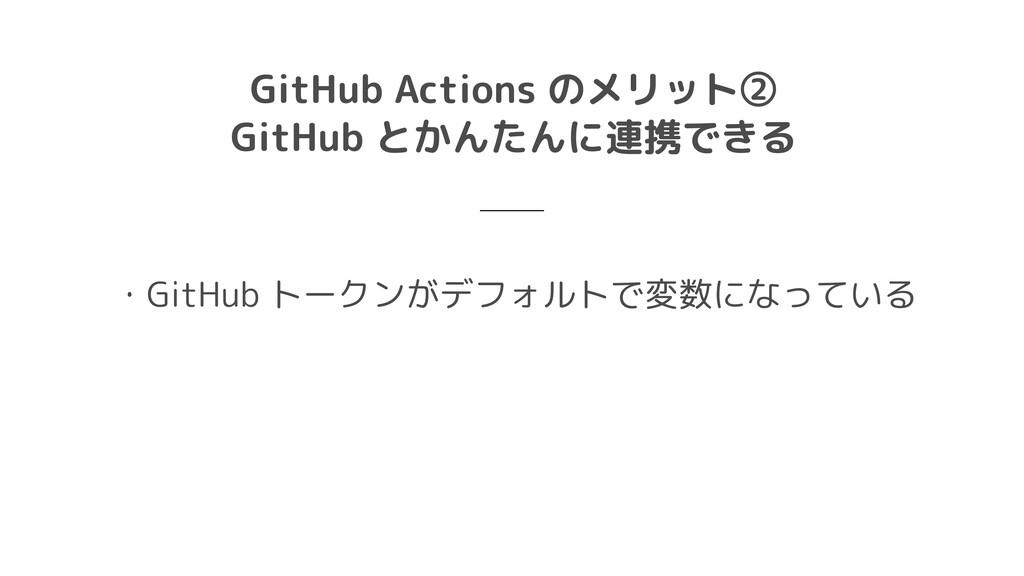 GitHub Actions のメリット②  GitHub とかんたんに連携できる ・GitH...