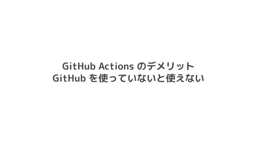 GitHub Actions のデメリット  GitHub を使っていないと使えない