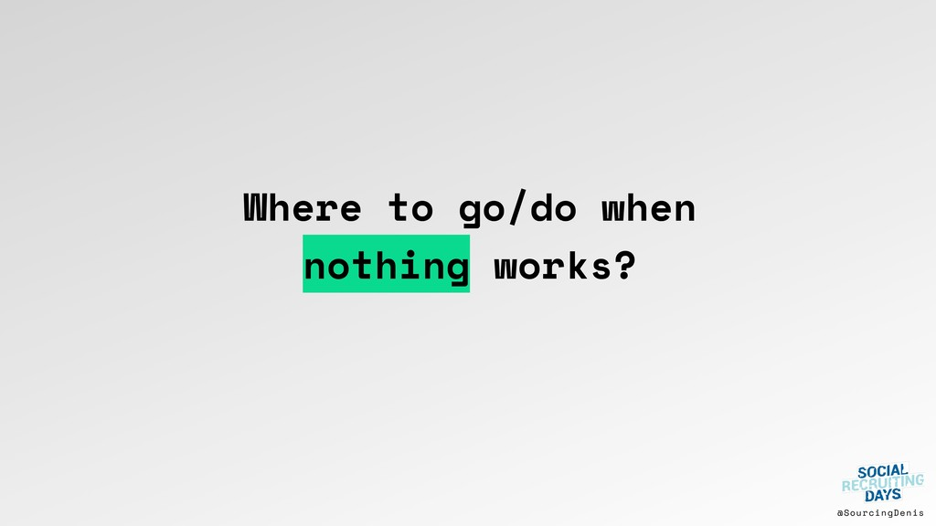 @SourcingDenis Where to go/do when nothing work...