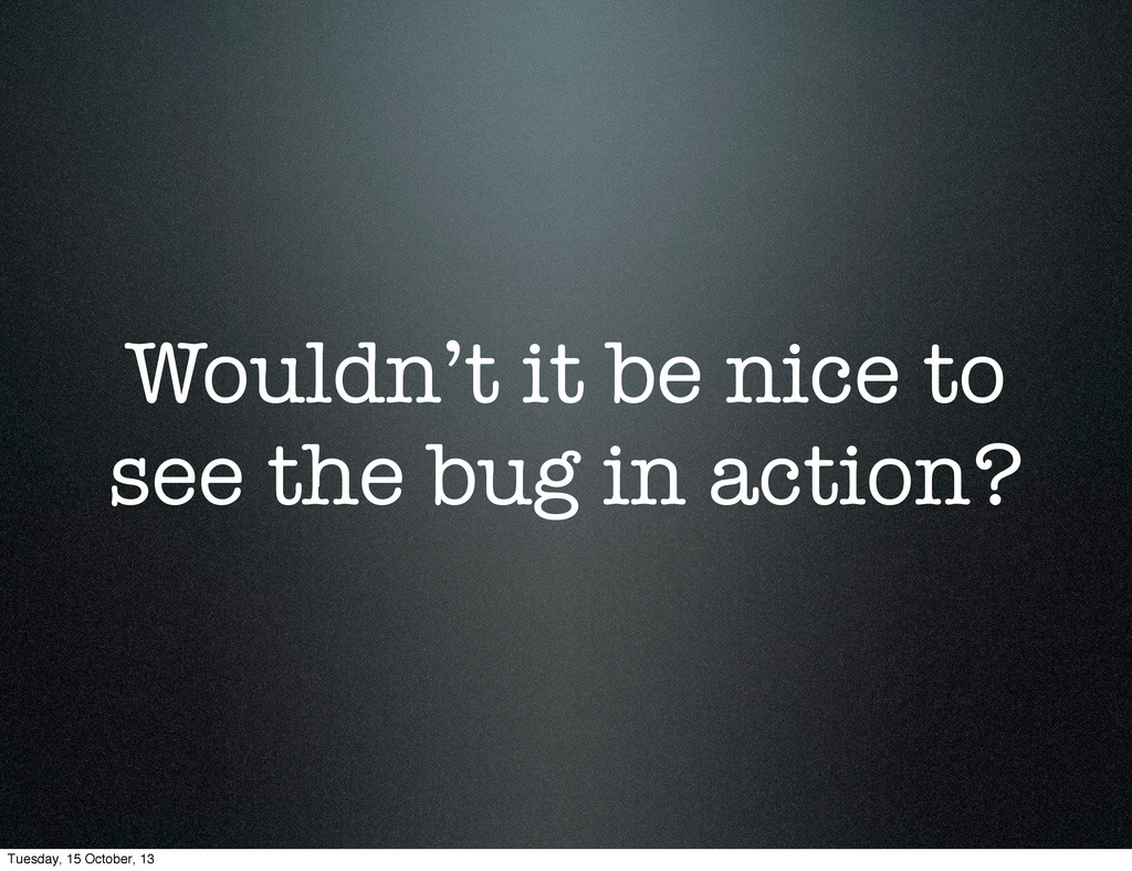 Wouldn't it be nice to see the bug in action? T...