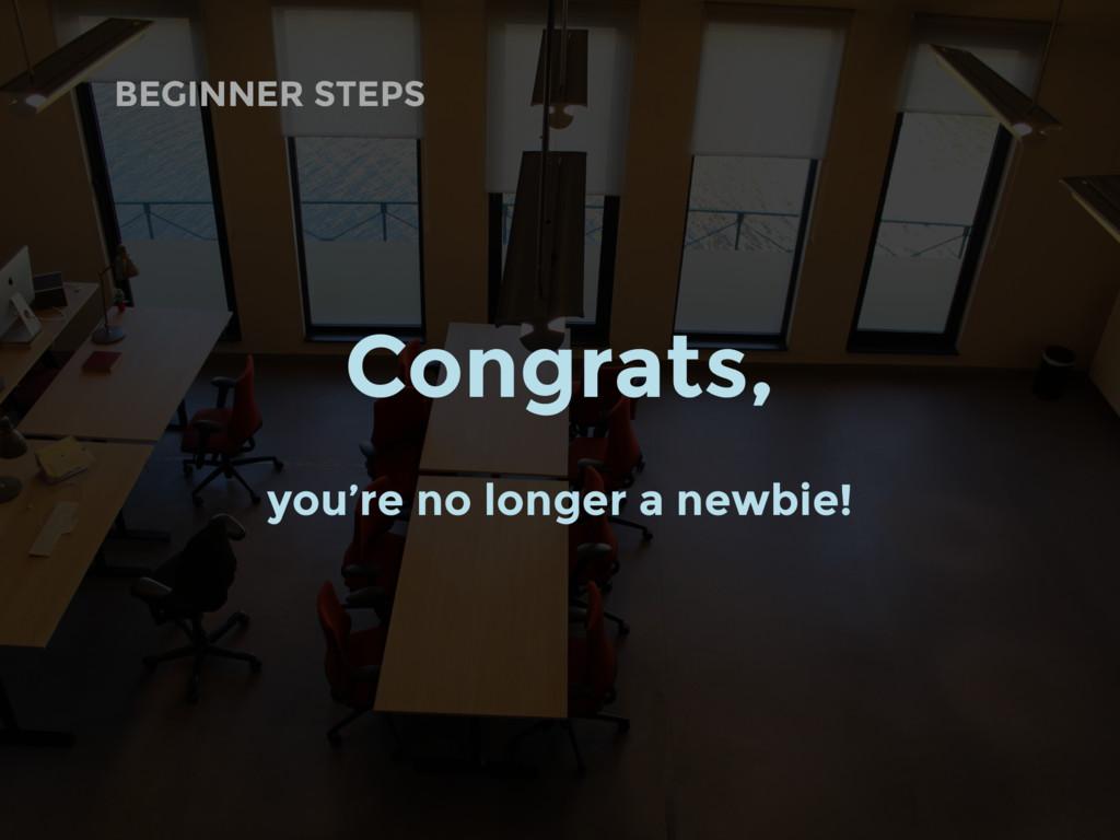 BEGINNER STEPS Congrats, you're no longer a new...