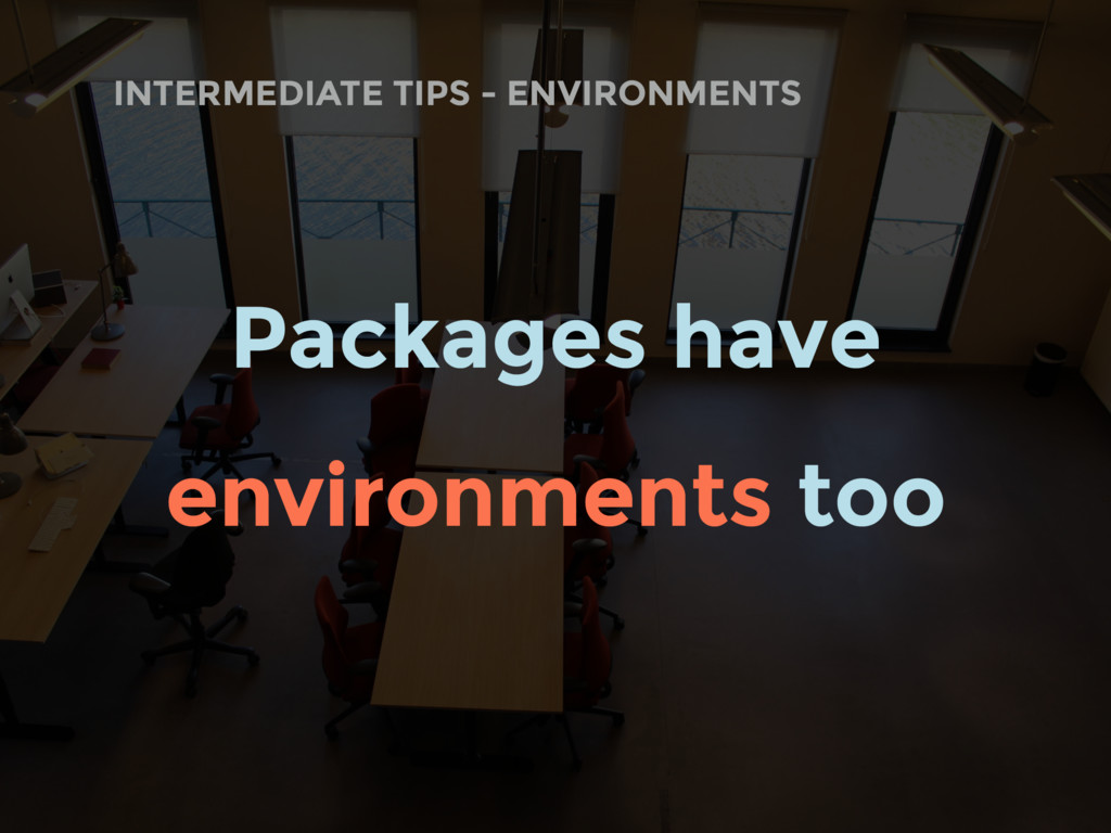 INTERMEDIATE TIPS - ENVIRONMENTS Packages have ...