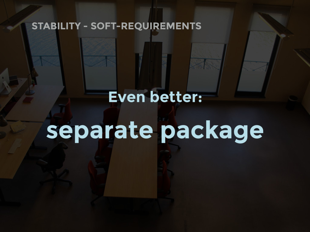 STABILITY - SOFT-REQUIREMENTS Even better: sepa...