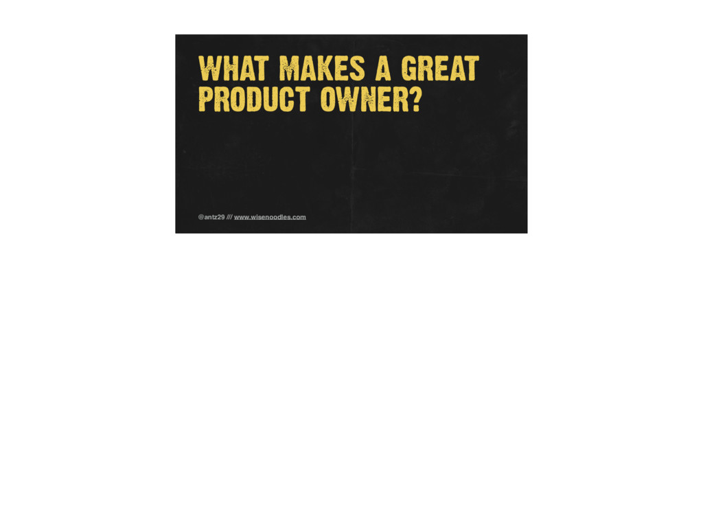 WHAT MAKES A GREAT PRODUCT OWNER? @antz29 /// w...