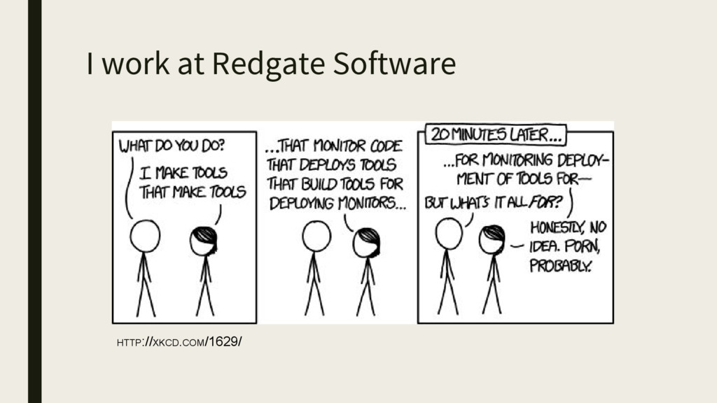 I work at Redgate Software HTTP://XKCD.COM/1629/
