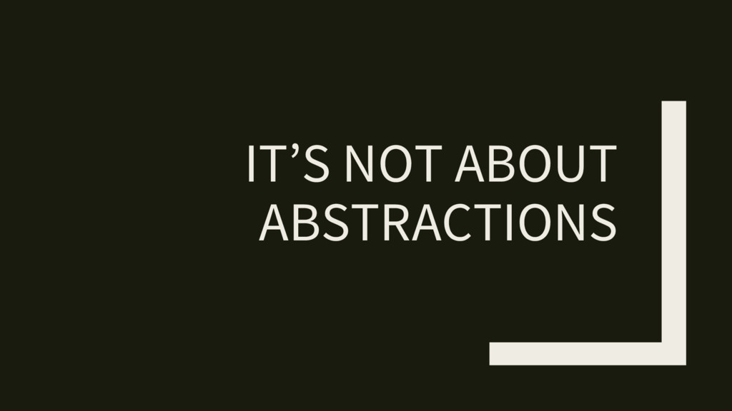 IT'S NOT ABOUT ABSTRACTIONS