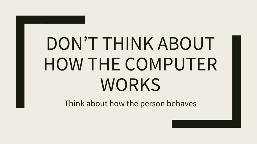 DON'T THINK ABOUT HOW THE COMPUTER WORKS Think ...