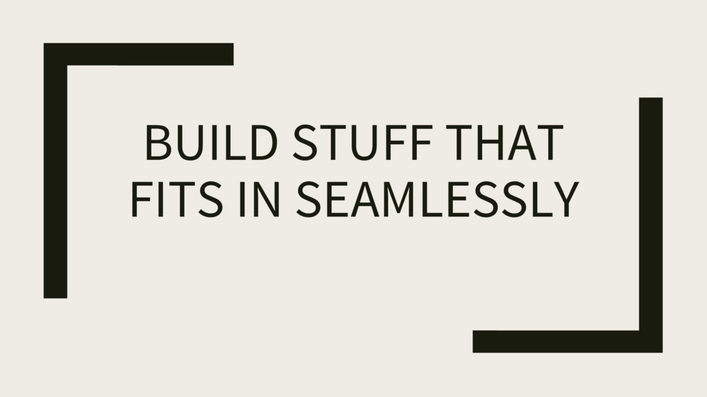 BUILD STUFF THAT FITS IN SEAMLESSLY