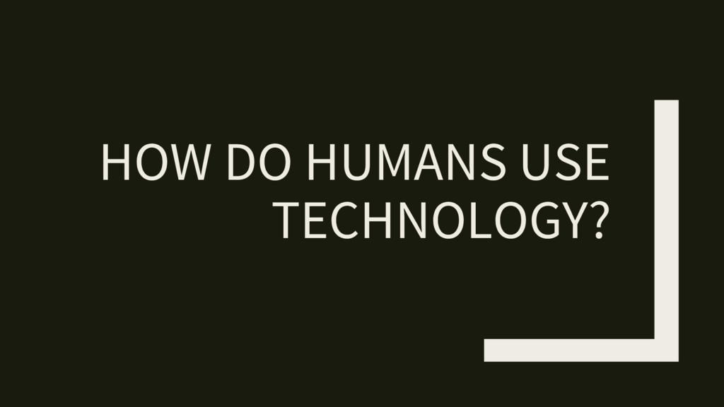 HOW DO HUMANS USE TECHNOLOGY?