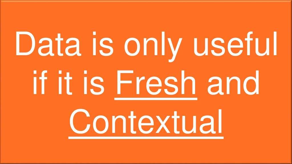 Data is only useful if it is Fresh and Contextu...