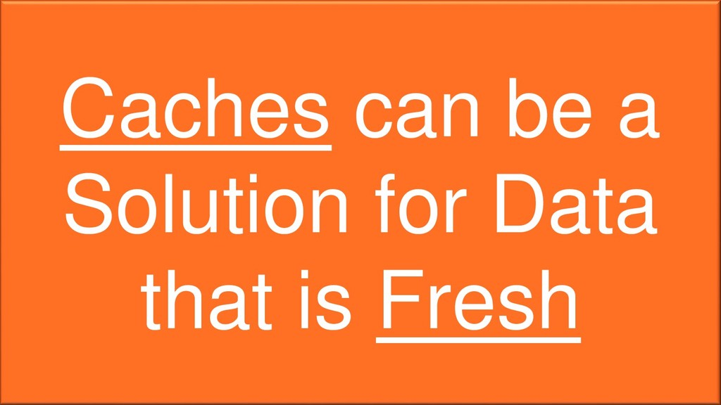 Caches can be a Solution for Data that is Fresh