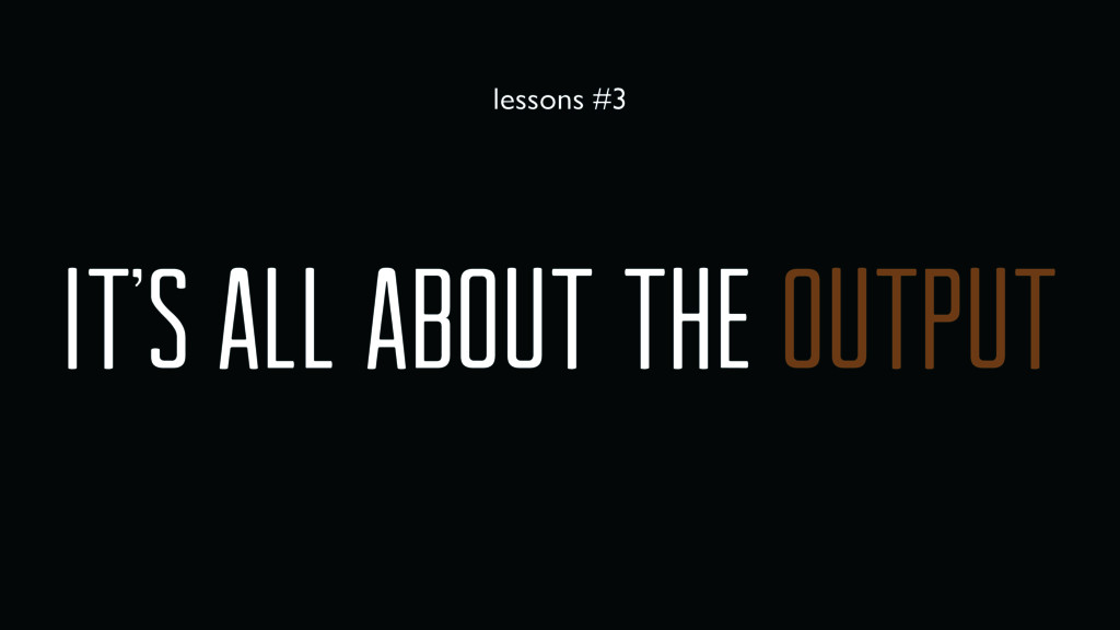 It's all about the output lessons #3