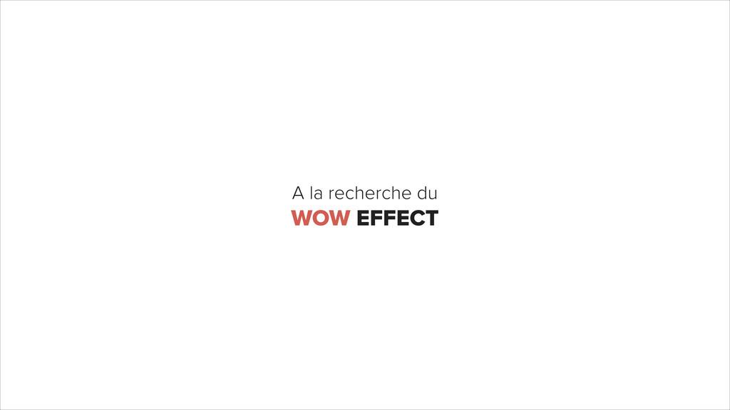 A la recherche du WOW EFFECT