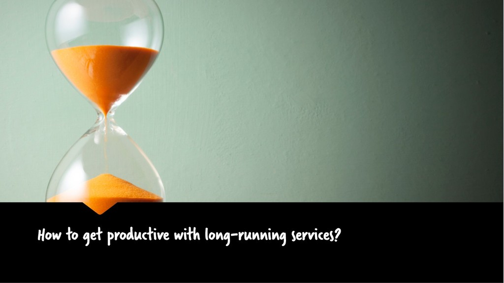 How to get productive with long-running service...