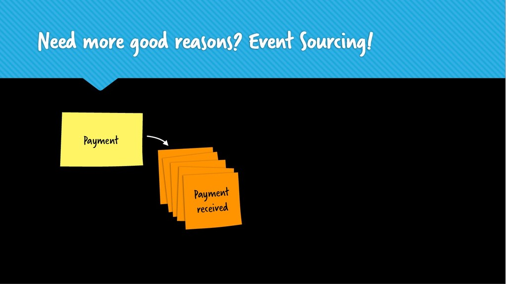 Need more good reasons? Event Sourcing! Payment...