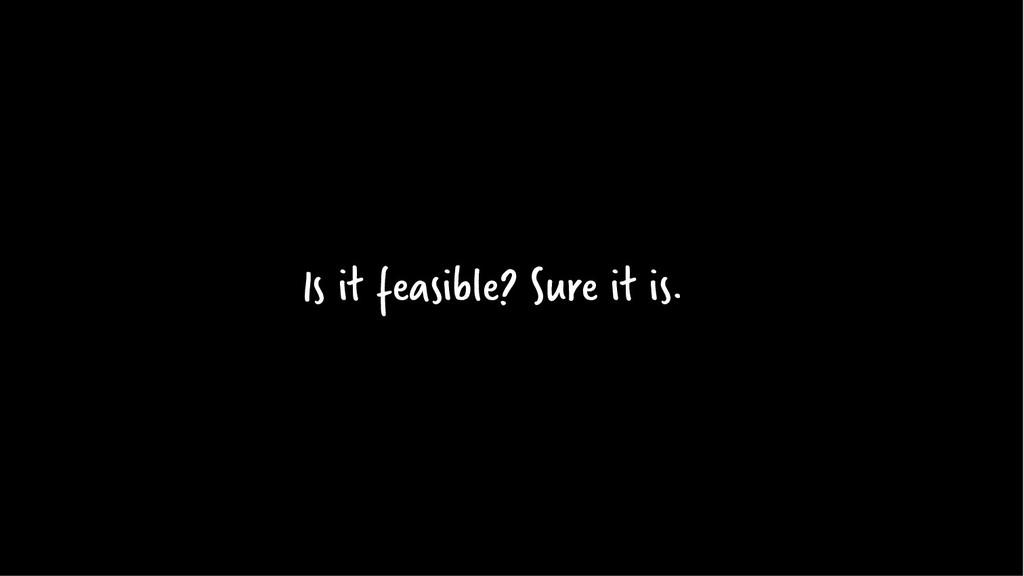 Is it feasible? Sure it is.