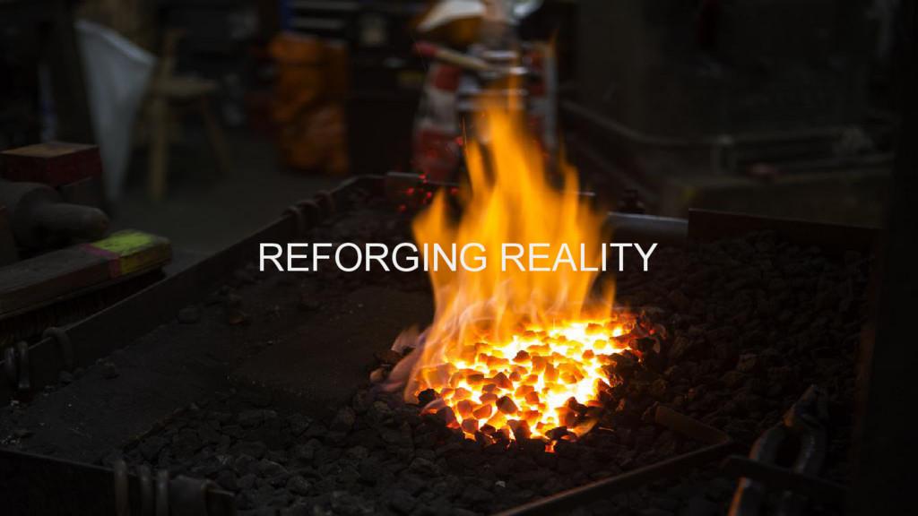 REFORGING REALITY