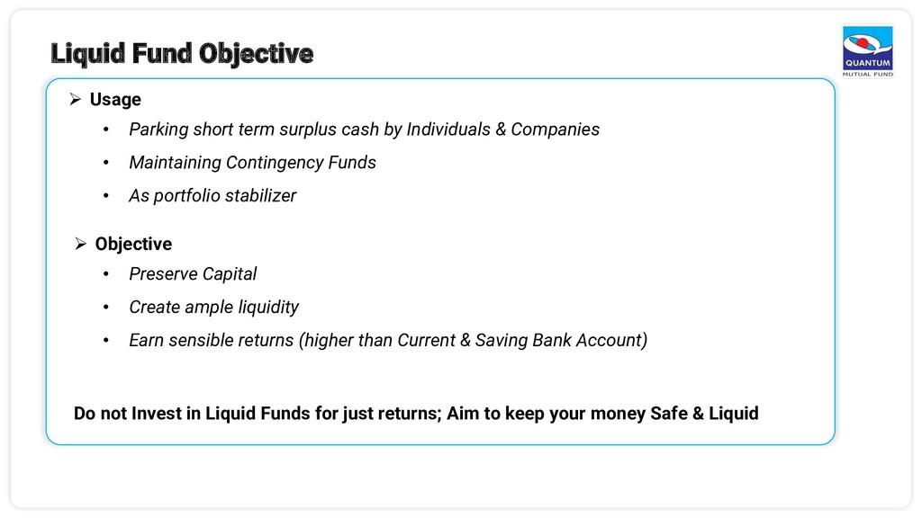 Liquid Fund Objective ➢ Usage • Parking short t...