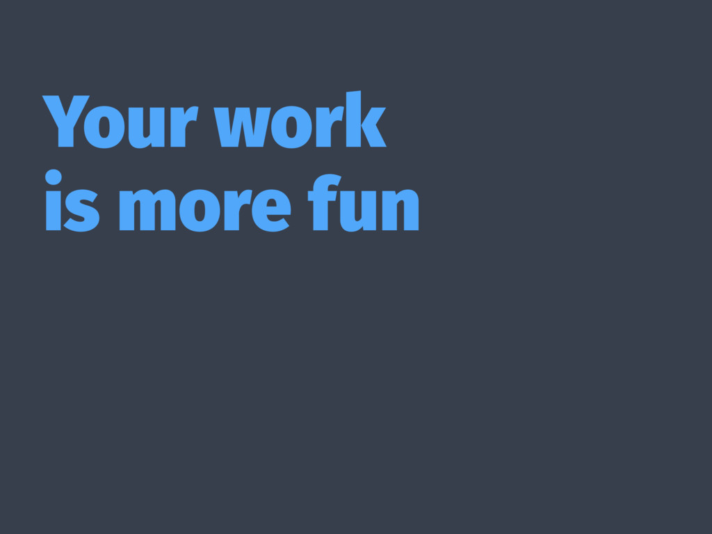 Your work is more fun
