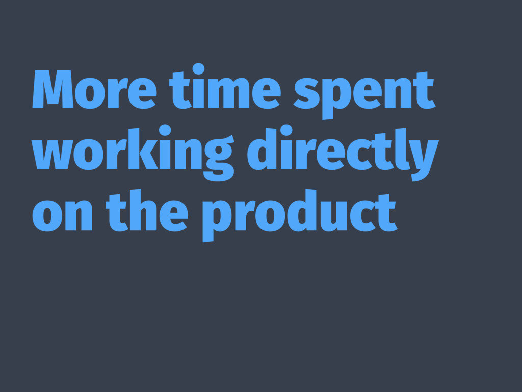 More time spent working directly on the product