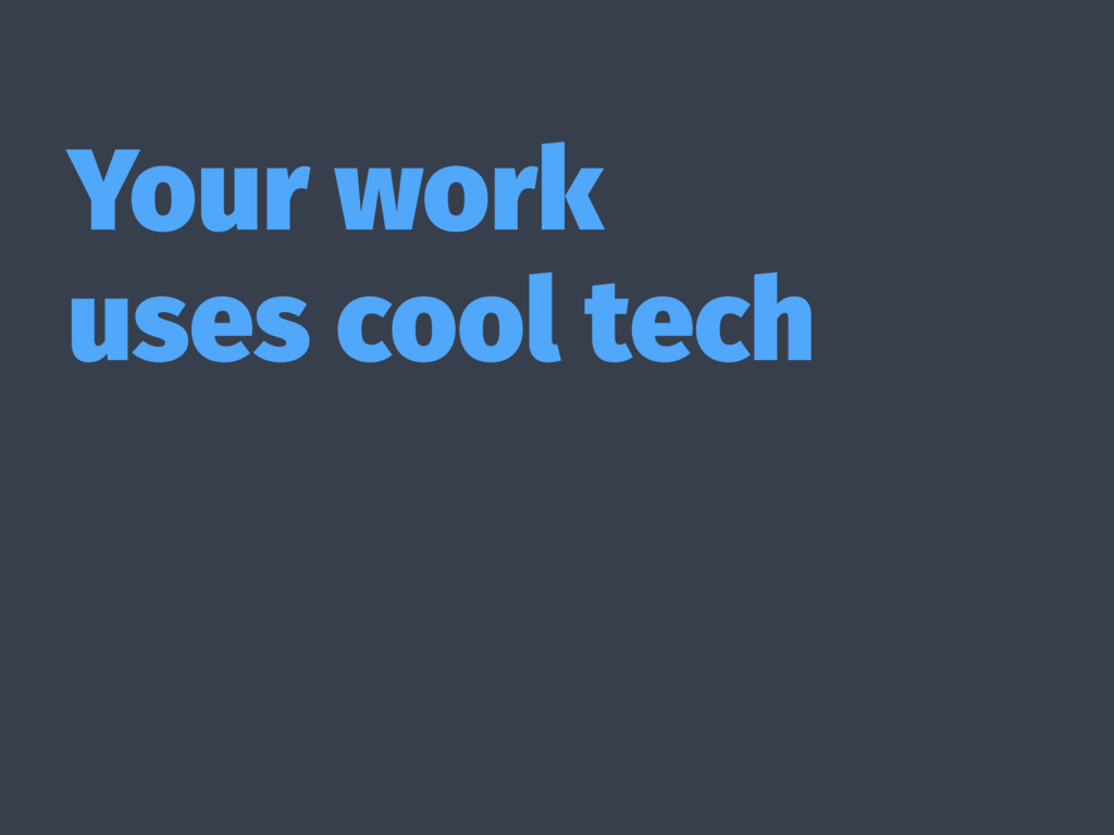 Your work uses cool tech