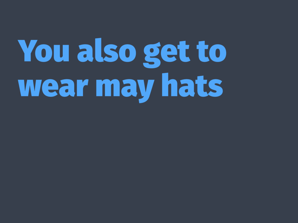 You also get to wear may hats