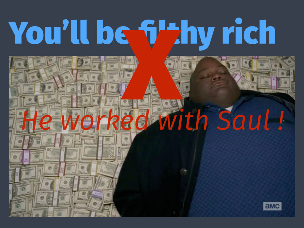 You'll be filthy rich X He worked with Saul !