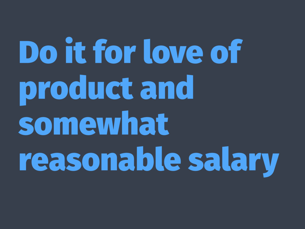 Do it for love of product and somewhat reasonab...