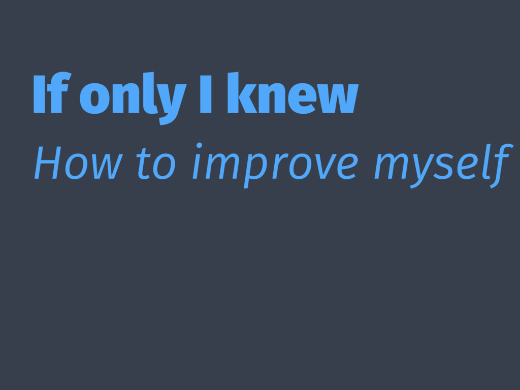 If only I knew How to improve myself