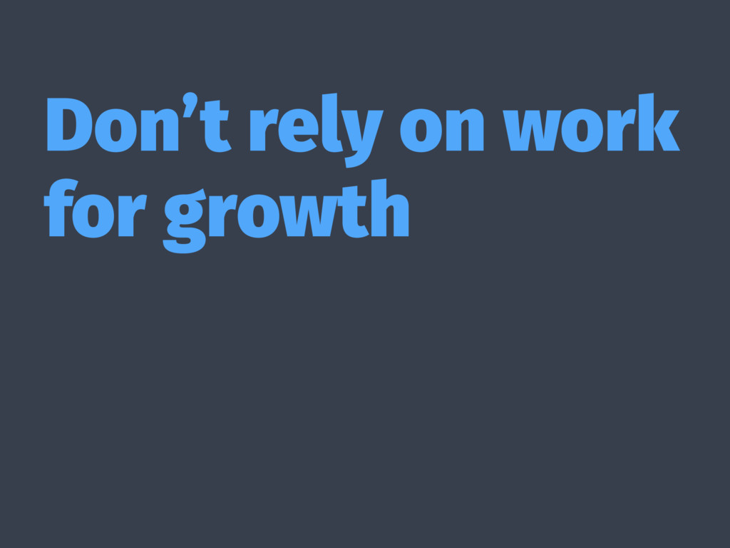 Don't rely on work for growth
