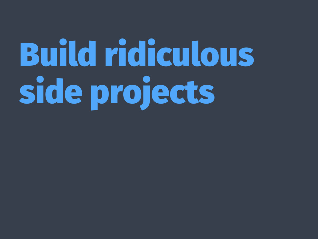 Build ridiculous side projects