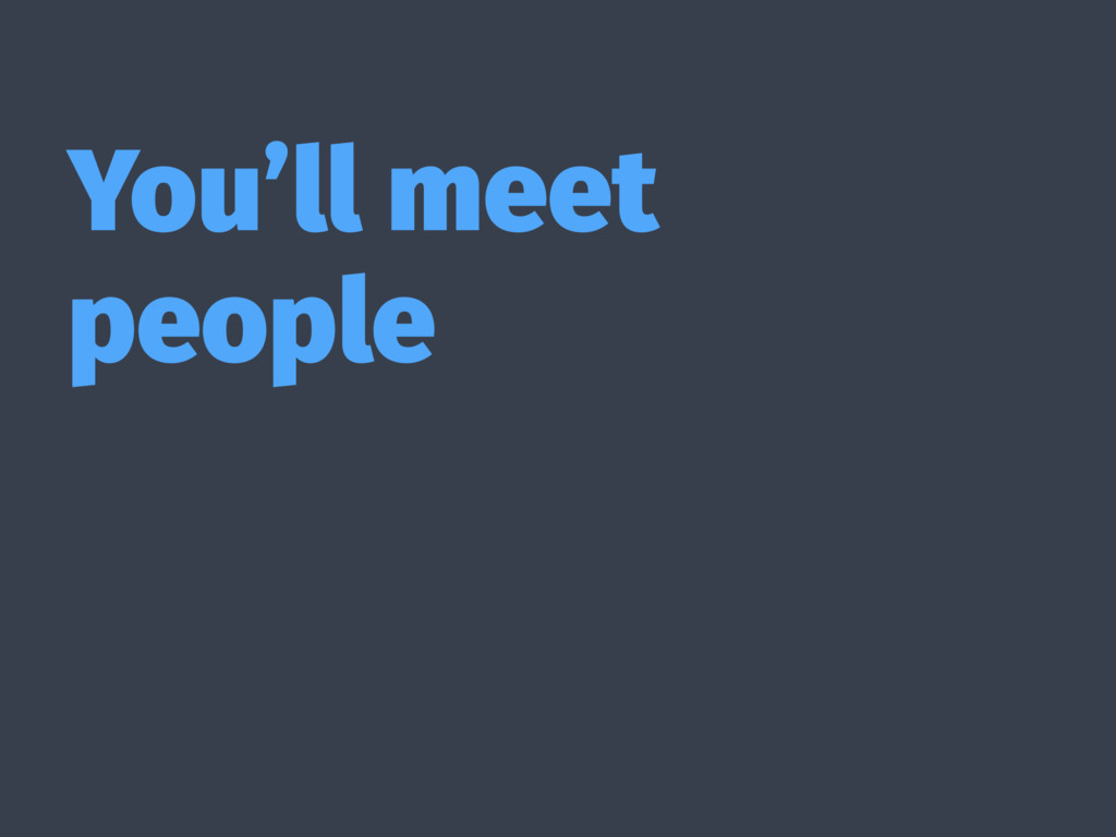 You'll meet people