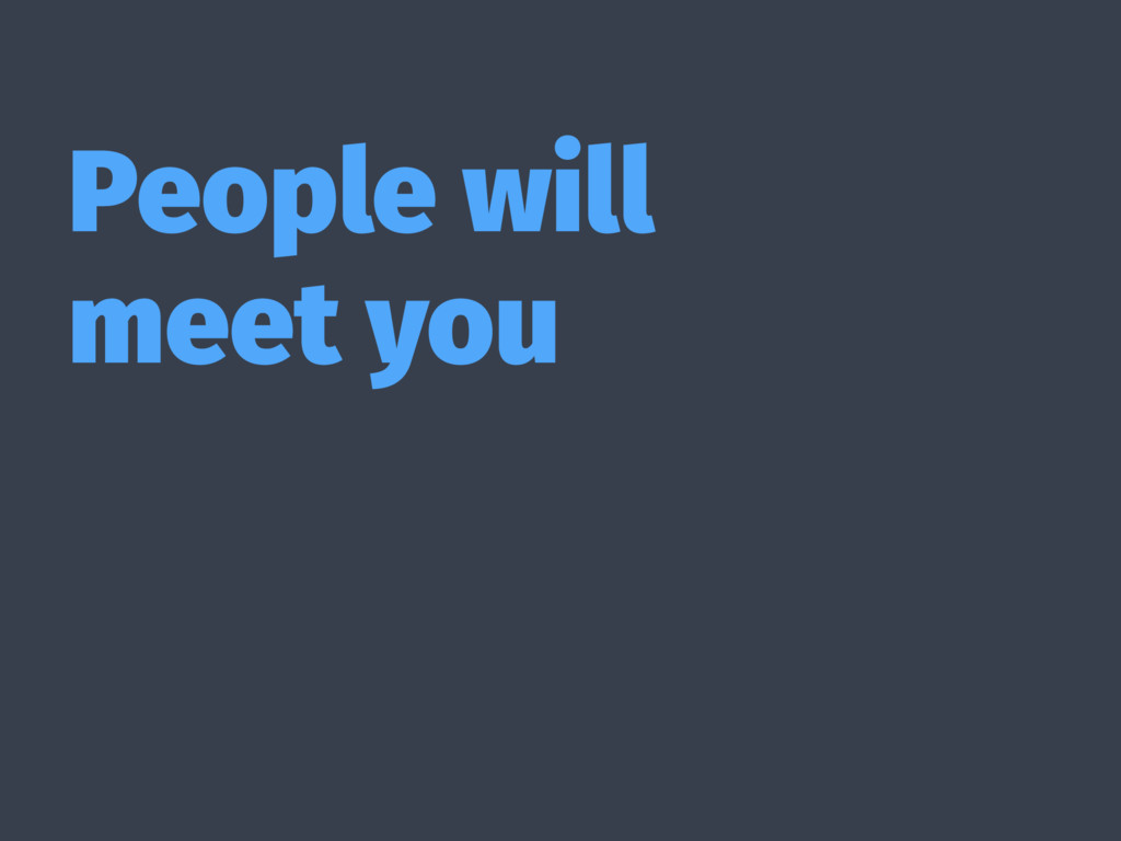 People will meet you