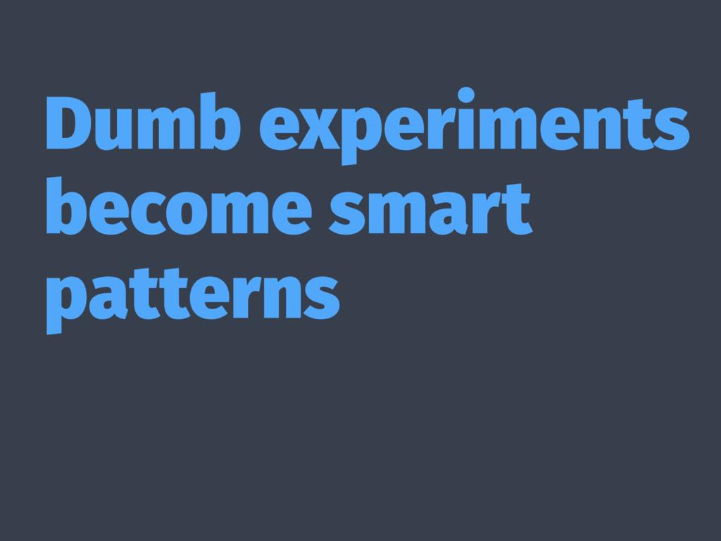 Dumb experiments become smart patterns
