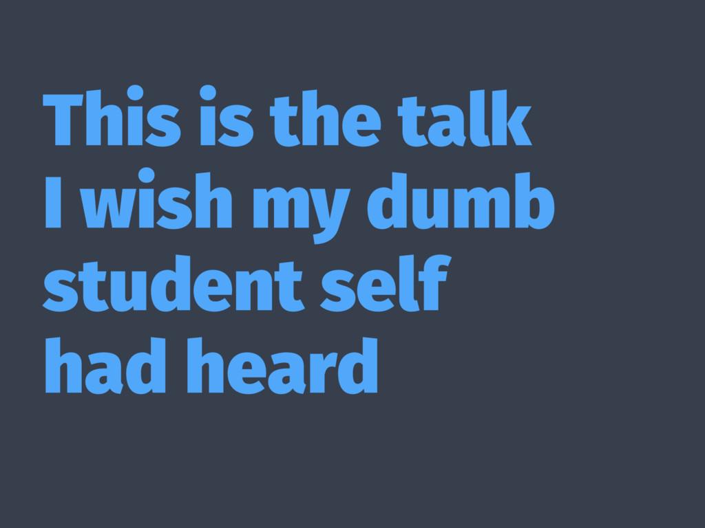 This is the talk I wish my dumb student self ha...