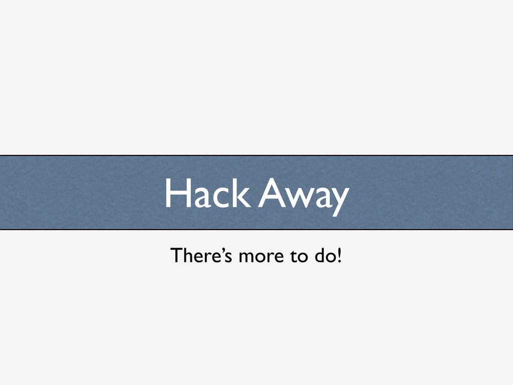 Hack Away There's more to do!
