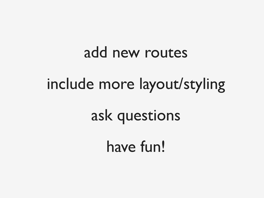 add new routes include more layout/styling ask ...