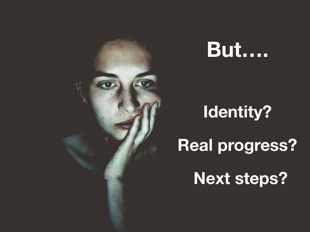 But…. Identity? Real progress? Next steps?
