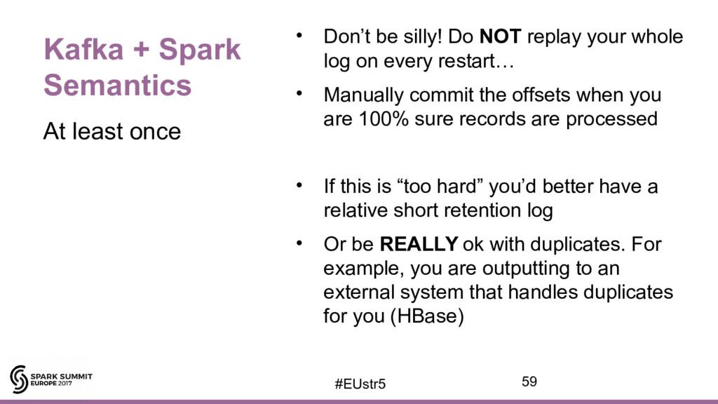 Kafka + Spark Semantics • Don't be silly! Do NO...