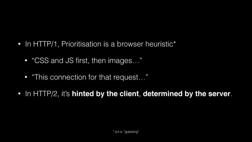 • In HTTP/1, Prioritisation is a browser heuris...