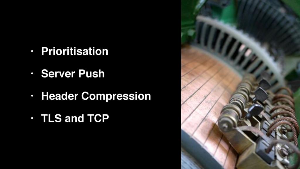 • Prioritisation! • Server Push! • Header Compr...