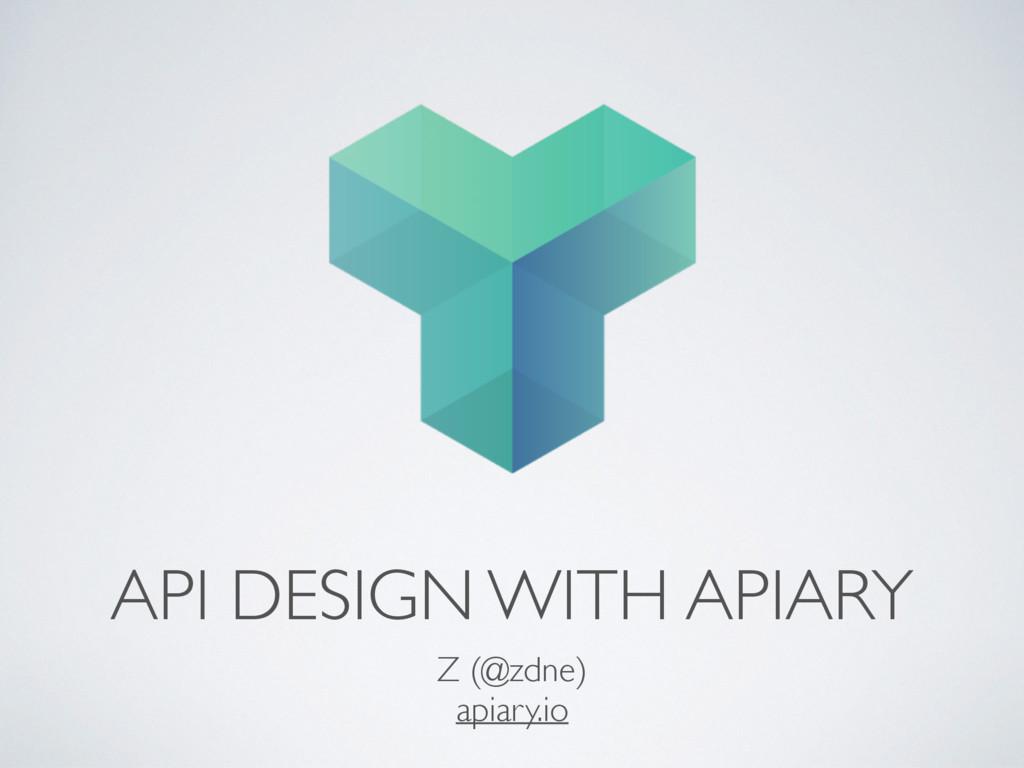 API DESIGN WITH APIARY Z (@zdne) apiary.io