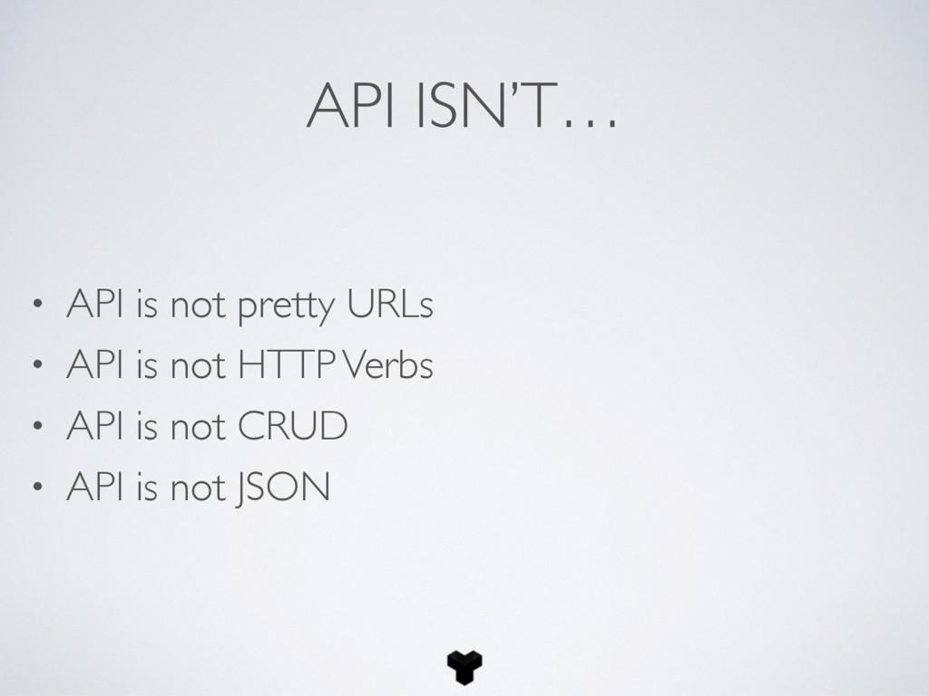 API ISN'T… • API is not pretty URLs • API is no...