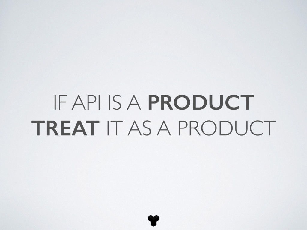 IF API IS A PRODUCT TREAT IT AS A PRODUCT