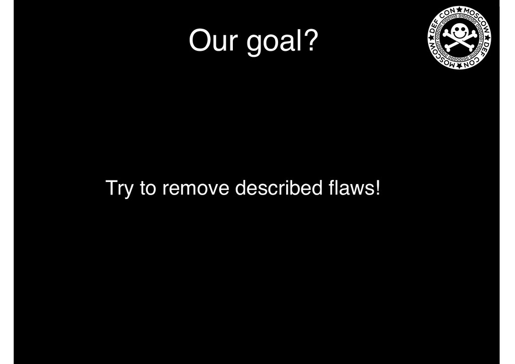 Our goal? Try to remove described flaws!