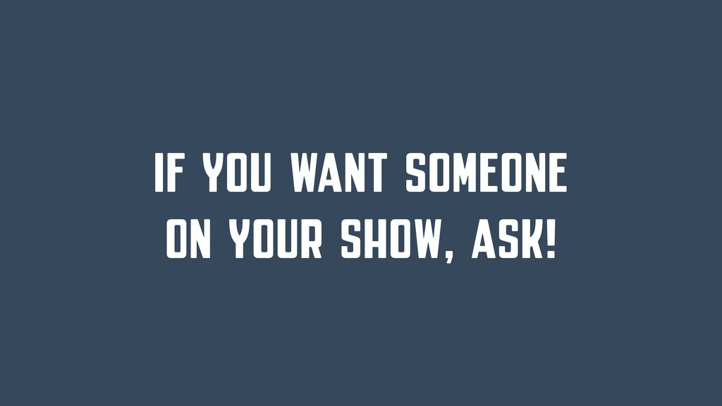 IF YOU WANT SOMEONE ON YOUR SHOW, ASK!