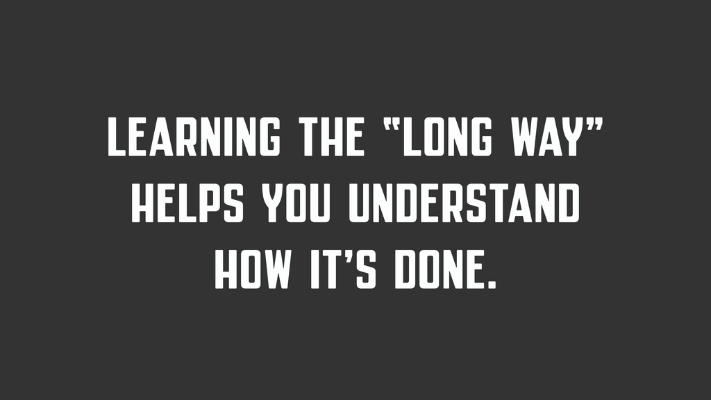 "LEARNING THE ""LONG WAY"" HELPS YOU UNDERSTAND HO..."