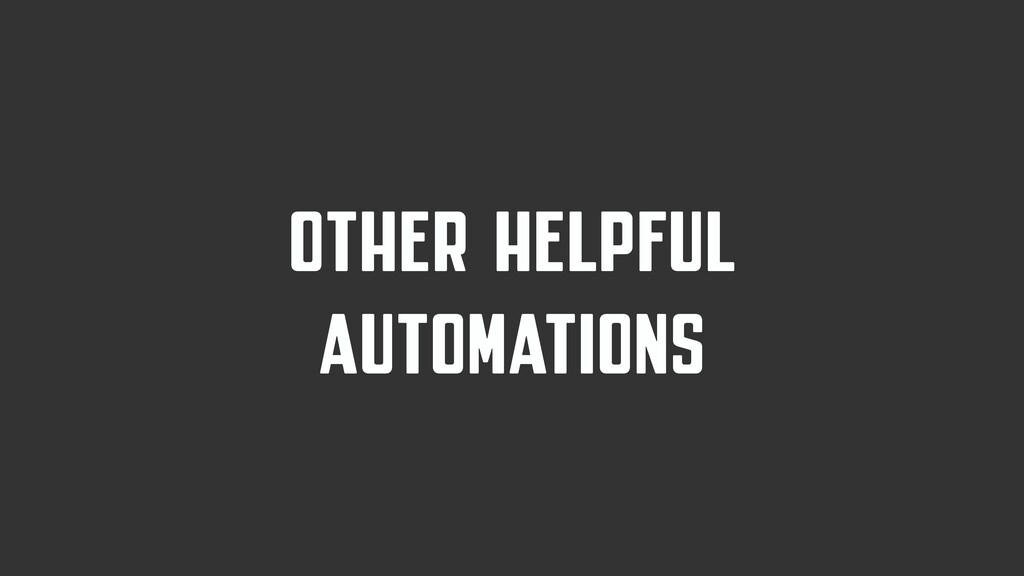 OTHER HELPFUL AUTOMATIONS