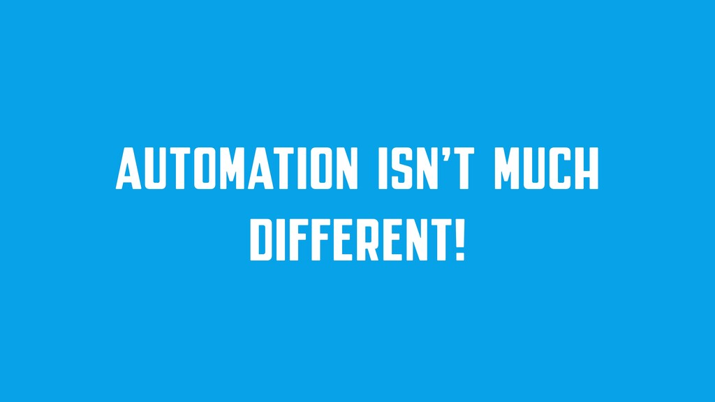 AUTOMATION ISN'T MUCH DIFFERENT!